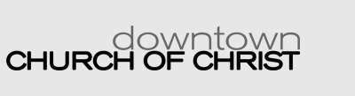 Downtown Church of Christ - Striving to Bear the Image of Christ Daily; All Things Are Possible Through Christ Who Strengthens Us